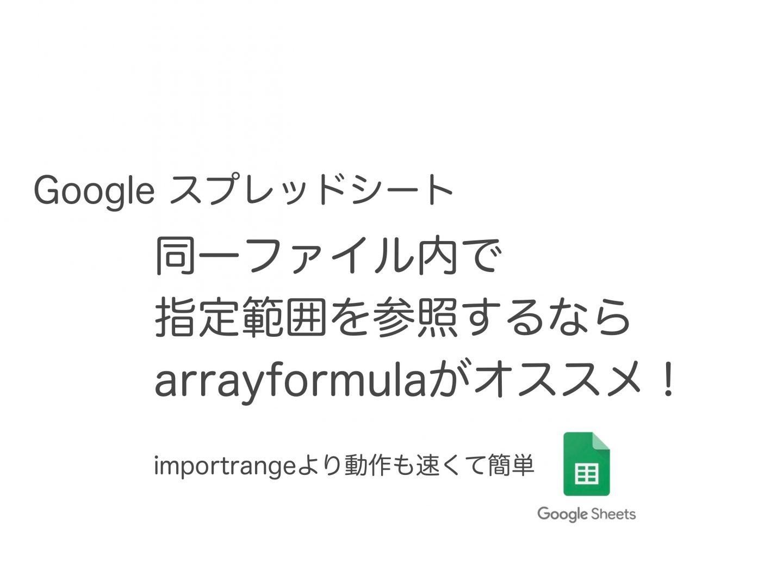 Googleスプレッドシート 指定範囲の参照 importrangeよりも高速なArrayformula